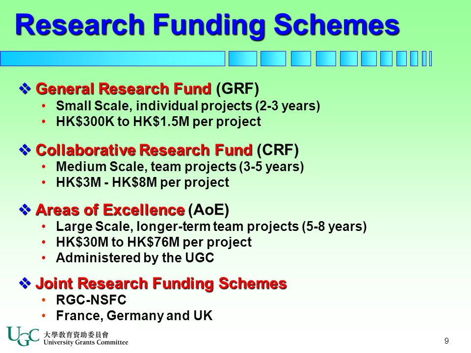 9  General Research Fund  General Research Fund (GRF) Small Scale, individual projects (2-3 years) HK$300K to HK$1.5M per project  Collaborative Research Fund  Collaborative Research Fund (CRF) Medium Scale, team projects (3-5 years) HK$3M - HK$8M per project  Areas of Excellence  Areas of Excellence (AoE) Large Scale, longer-term team projects (5-8 years) HK$30M to HK$76M per project Administered by the UGC  Joint Research Funding Schemes RGC-NSFC France, Germany and UK Research Funding Schemes