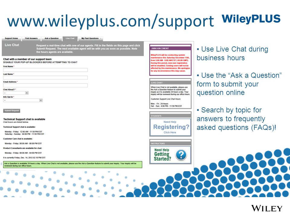 Use Live Chat during business hours Use the Ask a Question form to submit your question online Search by topic for answers to frequently asked questions (FAQs)!