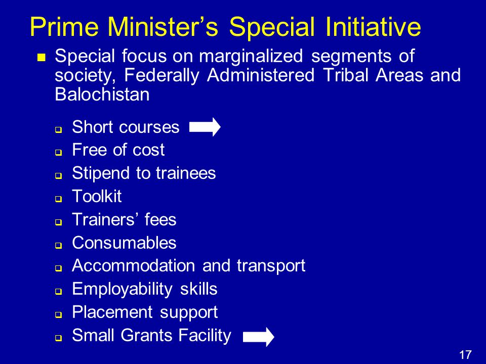 Prime Minister's Special Initiative Special focus on marginalized segments of society, Federally Administered Tribal Areas and Balochistan  Short courses  Free of cost  Stipend to trainees  Toolkit  Trainers' fees  Consumables  Accommodation and transport  Employability skills  Placement support  Small Grants Facility 17