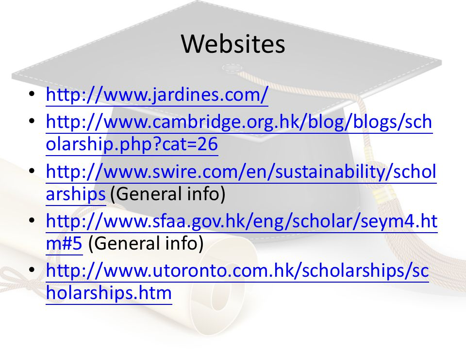 Websites http://www.jardines.com/ http://www.cambridge.org.hk/blog/blogs/sch olarship.php?cat=26 http://www.cambridge.org.hk/blog/blogs/sch olarship.php?cat=26 http://www.swire.com/en/sustainability/schol arships (General info) http://www.swire.com/en/sustainability/schol arships http://www.sfaa.gov.hk/eng/scholar/seym4.ht m#5 (General info) http://www.sfaa.gov.hk/eng/scholar/seym4.ht m#5 http://www.utoronto.com.hk/scholarships/sc holarships.htm http://www.utoronto.com.hk/scholarships/sc holarships.htm