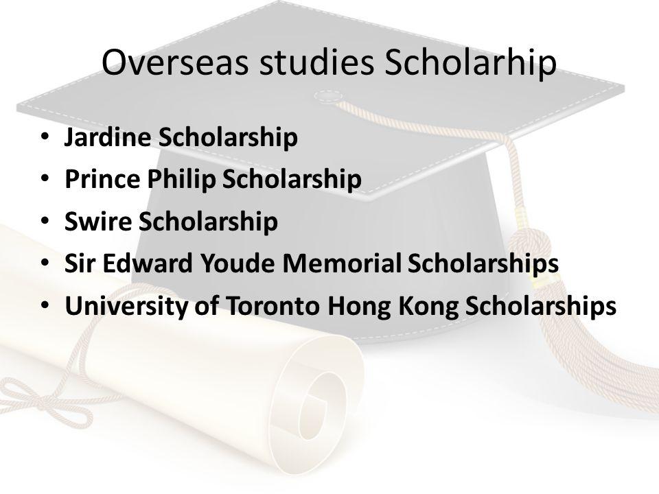 Overseas studies Scholarhip Jardine Scholarship Prince Philip Scholarship Swire Scholarship Sir Edward Youde Memorial Scholarships University of Toronto Hong Kong Scholarships