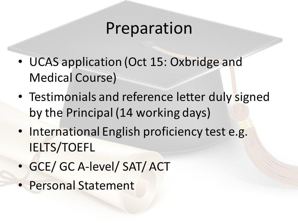 Preparation UCAS application (Oct 15: Oxbridge and Medical Course) Testimonials and reference letter duly signed by the Principal (14 working days) International English proficiency test e.g.