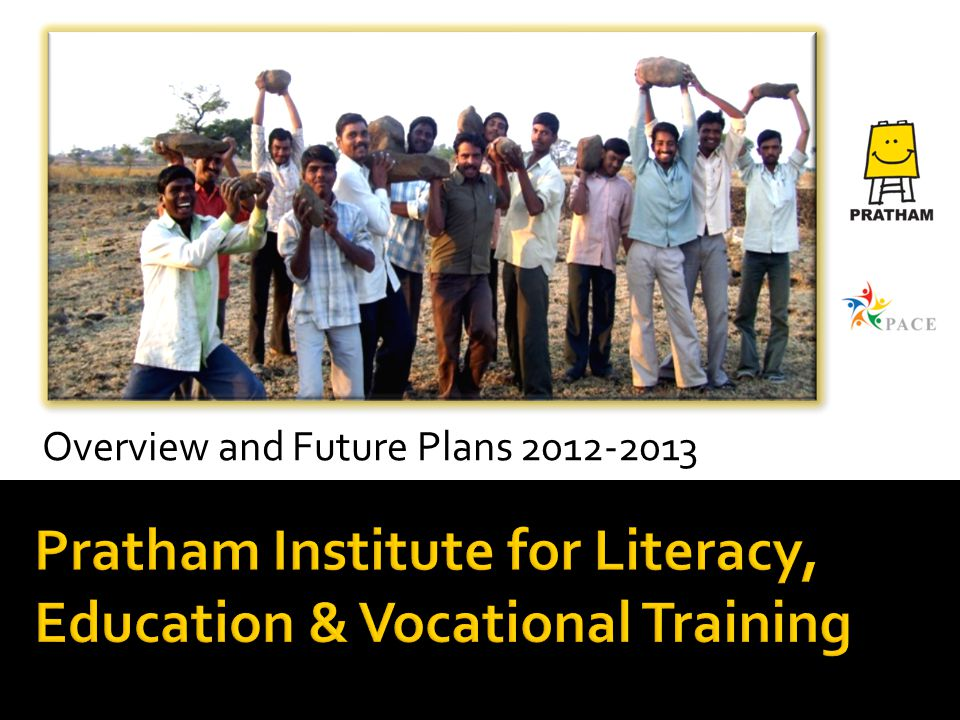 Pratham Institute for Literacy, Education & Vocational Training Overview and Future Plans 2012-2013