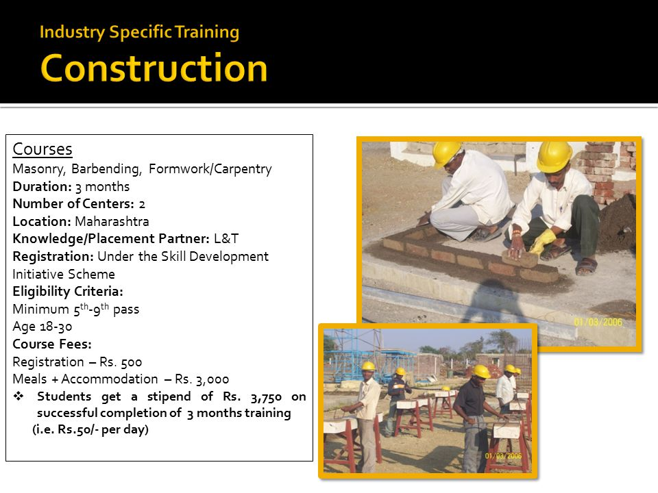 Courses Masonry, Barbending, Formwork/Carpentry Duration: 3 months Number of Centers: 2 Location: Maharashtra Knowledge/Placement Partner: L&T Registration: Under the Skill Development Initiative Scheme Eligibility Criteria: Minimum 5 th -9 th pass Age 18-30 Course Fees: Registration – Rs.