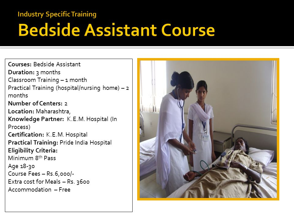  Nursing Courses: Bedside Assistant Duration: 3 months Classroom Training – 1 month Practical Training (hospital/nursing home) – 2 months Number of Centers: 2 Location: Maharashtra, Knowledge Partner: K.E.M.