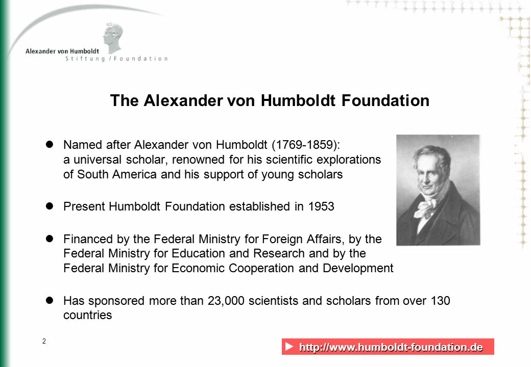 http://www.humboldt-foundation.de http://www.humboldt-foundation.de 2 The Alexander von Humboldt Foundation Named after Alexander von Humboldt (1769-1859): a universal scholar, renowned for his scientific explorations of South America and his support of young scholars Present Humboldt Foundation established in 1953 Financed by the Federal Ministry for Foreign Affairs, by the Federal Ministry for Education and Research and by the Federal Ministry for Economic Cooperation and Development Has sponsored more than 23,000 scientists and scholars from over 130 countries Named after Alexander von Humboldt (1769-1859): a universal scholar, renowned for his scientific explorations of South America and his support of young scholars Present Humboldt Foundation established in 1953 Financed by the Federal Ministry for Foreign Affairs, by the Federal Ministry for Education and Research and by the Federal Ministry for Economic Cooperation and Development Has sponsored more than 23,000 scientists and scholars from over 130 countries