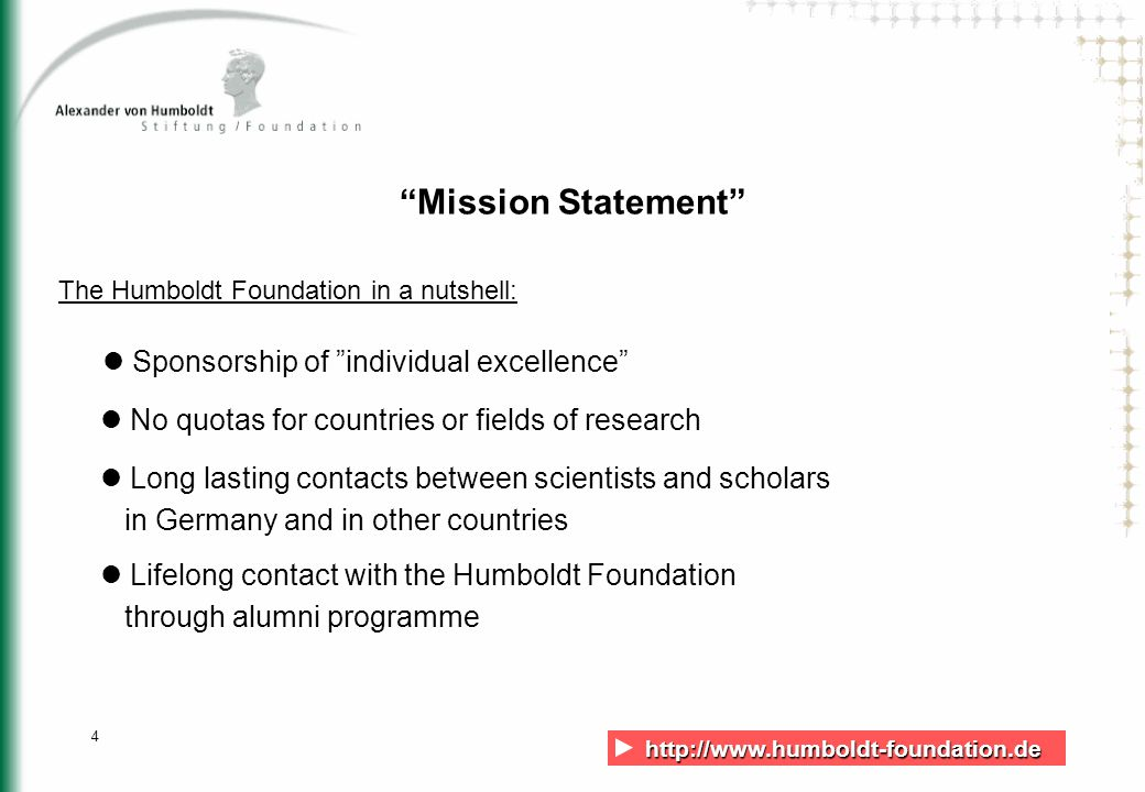 http://www.humboldt-foundation.de http://www.humboldt-foundation.de 4 Mission Statement The Humboldt Foundation in a nutshell: Sponsorship of individual excellence No quotas for countries or fields of research Long lasting contacts between scientists and scholars in Germany and in other countries Lifelong contact with the Humboldt Foundation through alumni programme