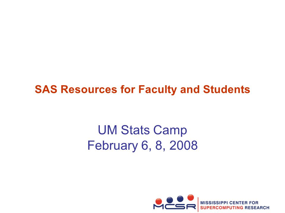 SAS Resources for Faculty and Students UM Stats Camp February 6, 8, 2008