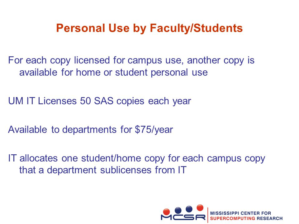 Personal Use by Faculty/Students For each copy licensed for campus use, another copy is available for home or student personal use UM IT Licenses 50 SAS copies each year Available to departments for $75/year IT allocates one student/home copy for each campus copy that a department sublicenses from IT