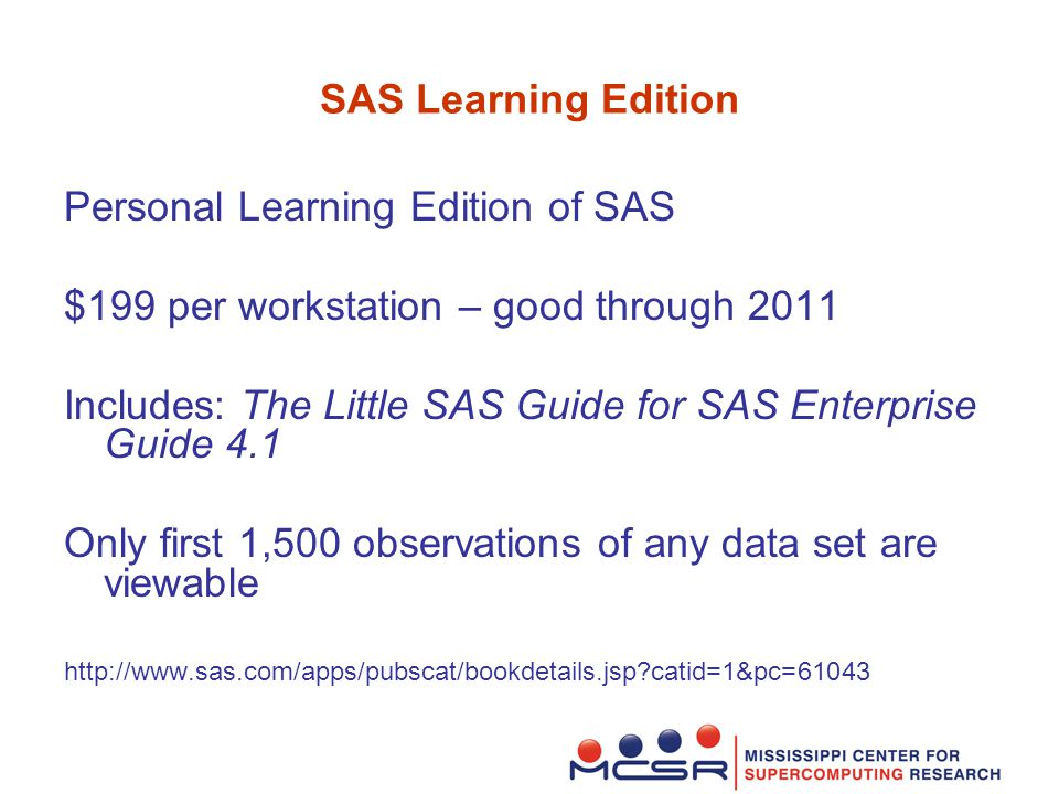 SAS Learning Edition Personal Learning Edition of SAS $199 per workstation – good through 2011 Includes: The Little SAS Guide for SAS Enterprise Guide 4.1 Only first 1,500 observations of any data set are viewable http://www.sas.com/apps/pubscat/bookdetails.jsp catid=1&pc=61043