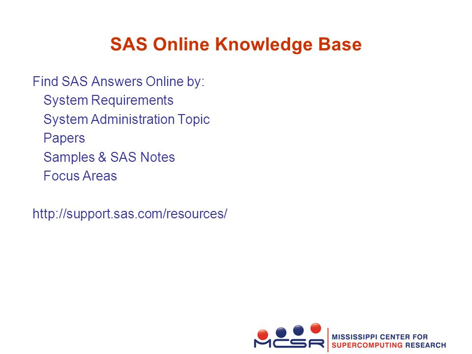 SAS Online Knowledge Base Find SAS Answers Online by: System Requirements System Administration Topic Papers Samples & SAS Notes Focus Areas http://support.sas.com/resources/