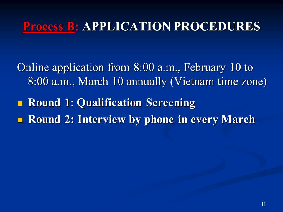 Process B: APPLICATION PROCEDURES Online application from 8:00 a.m., February 10 to 8:00 a.m., March 10 annually (Vietnam time zone) Round 1: Qualification Screening Round 1: Qualification Screening Round 2: Interview by phone in every March Round 2: Interview by phone in every March 11