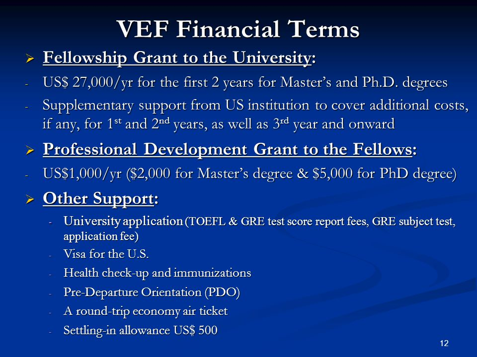VEF Financial Terms  Fellowship Grant to the University: - US$ 27,000/yr for the first 2 years for Master's and Ph.D.