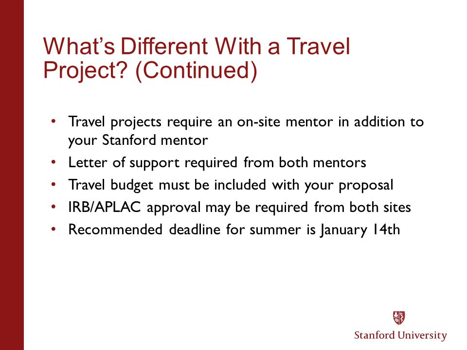 What's Different With a Travel Project? (Continued) Travel projects require an on-site mentor in addition to your Stanford mentor Letter of support re
