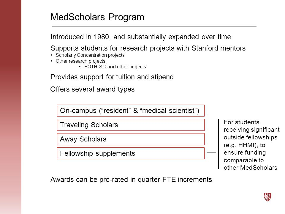 Funding % EffortTuition Charged MedScholars Pays (Total) Tuition Covered Stipend 100%$3,266$10,866$3,266$7,600 75%$16,333$8,150$0$8,150 50%$16,333$5,433$0$5,433 25%$16,333$2,716$0$2,716 In addition, Travel Scholars are eligible for up to $2500 Things to consider:  Tuition & Stipend gets released at beginning of quarter  Travel costs are reimbursed once travel has been completed % EffortTuition Charged MedScholars Pays (Total) Tuition Covered Stipend 100%$3,380$11,200$3,380$7,820 75%$16,905$8,400$0$8,400 50%$16,905$5,600$0$5,600 25%$16,905$2,800$0$2,800