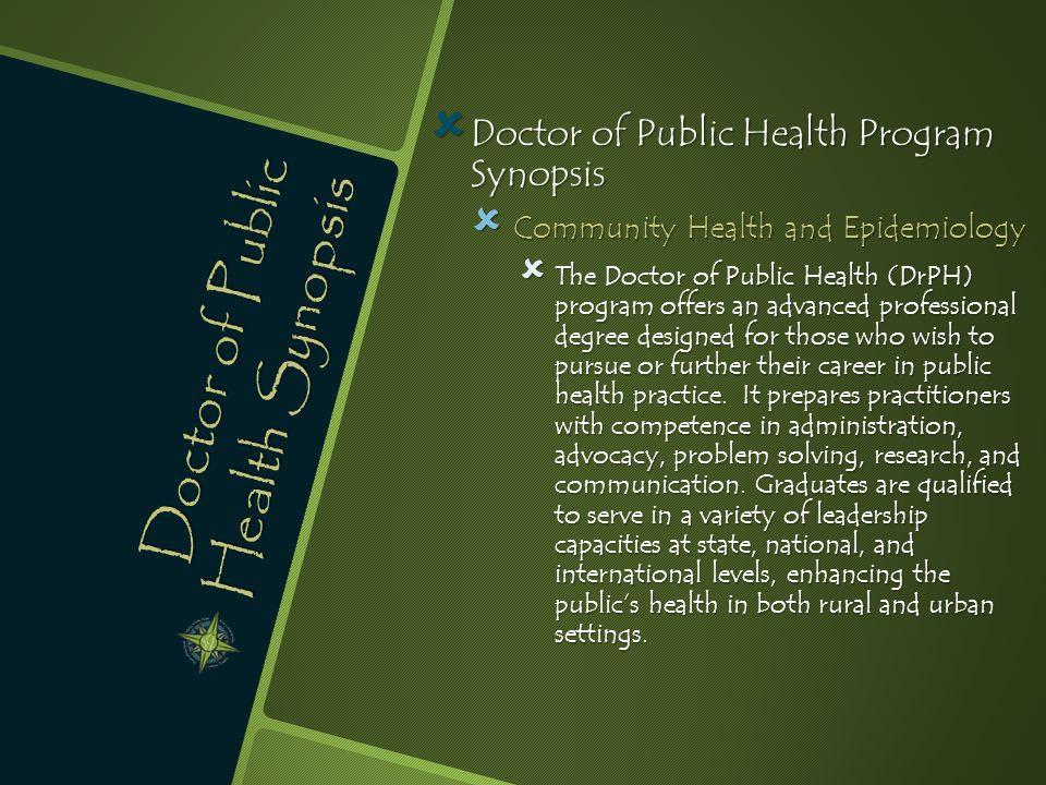 Doctor of Public Health Synopsis  Doctor of Public Health Program Synopsis  Community Health and Epidemiology  The Doctor of Public Health (DrPH) program offers an advanced professional degree designed for those who wish to pursue or further their career in public health practice.
