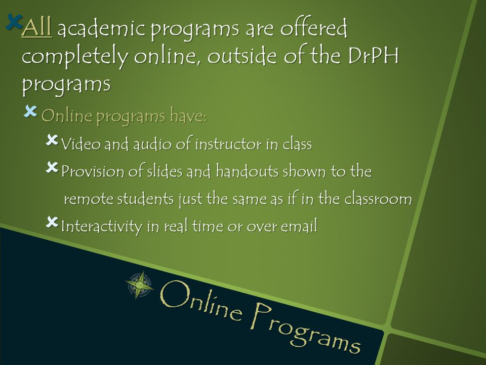  All academic programs are offered completely online, outside of the DrPH programs  Online programs have:  Video and audio of instructor in class  Provision of slides and handouts shown to the remote students just the same as if in the classroom  Interactivity in real time or over email Online Programs