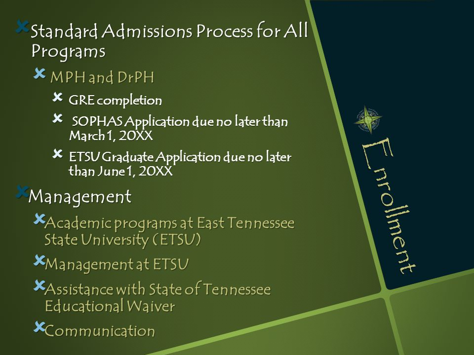 Enrollment  Standard Admissions Process for All Programs  MPH and DrPH  GRE completion  SOPHAS Application due no later than March 1, 20XX  ETSU