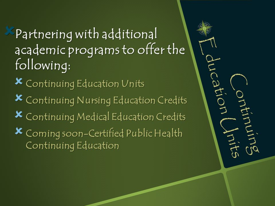 Continuing Education Units  Partnering with additional academic programs to offer the following:  Continuing Education Units  Continuing Nursing Ed