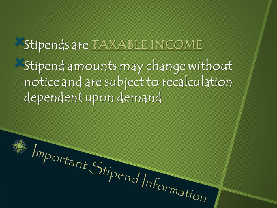  Stipends are TAXABLE INCOME  Stipend amounts may change without notice and are subject to recalculation dependent upon demand Important Stipend Inf