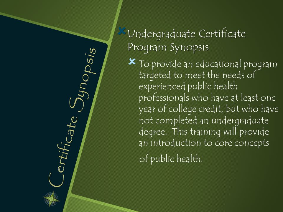 Certificate Synopsis  Undergraduate Certificate Program Synopsis   To provide an educational program targeted to meet the needs of experienced public health professionals who have at least one year of college credit, but who have not completed an undergraduate degree.