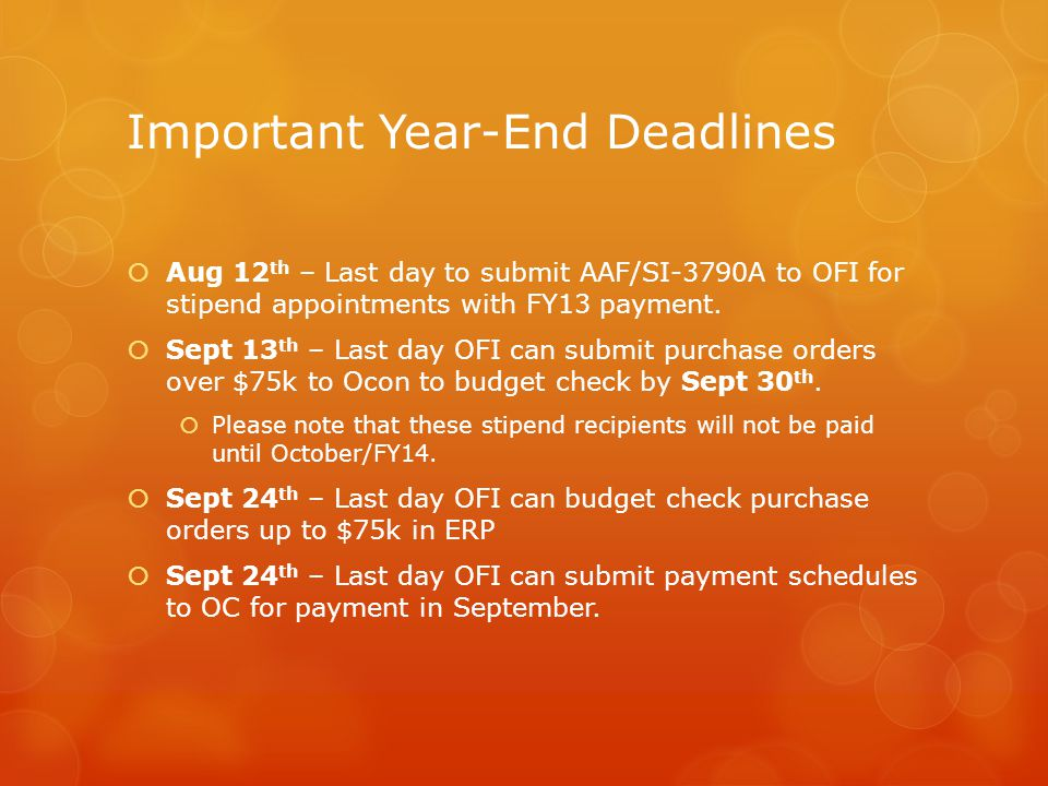 Important Year-End Deadlines  Aug 12 th – Last day to submit AAF/SI-3790A to OFI for stipend appointments with FY13 payment.