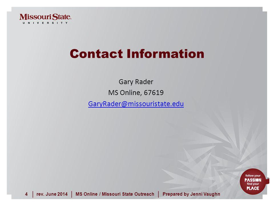 rev. June 20144MS Online / Missouri State Outreach     Prepared by Jenni Vaughn Gary Rader MS Online, 67619 GaryRader@missouristate.edu Contact Inform
