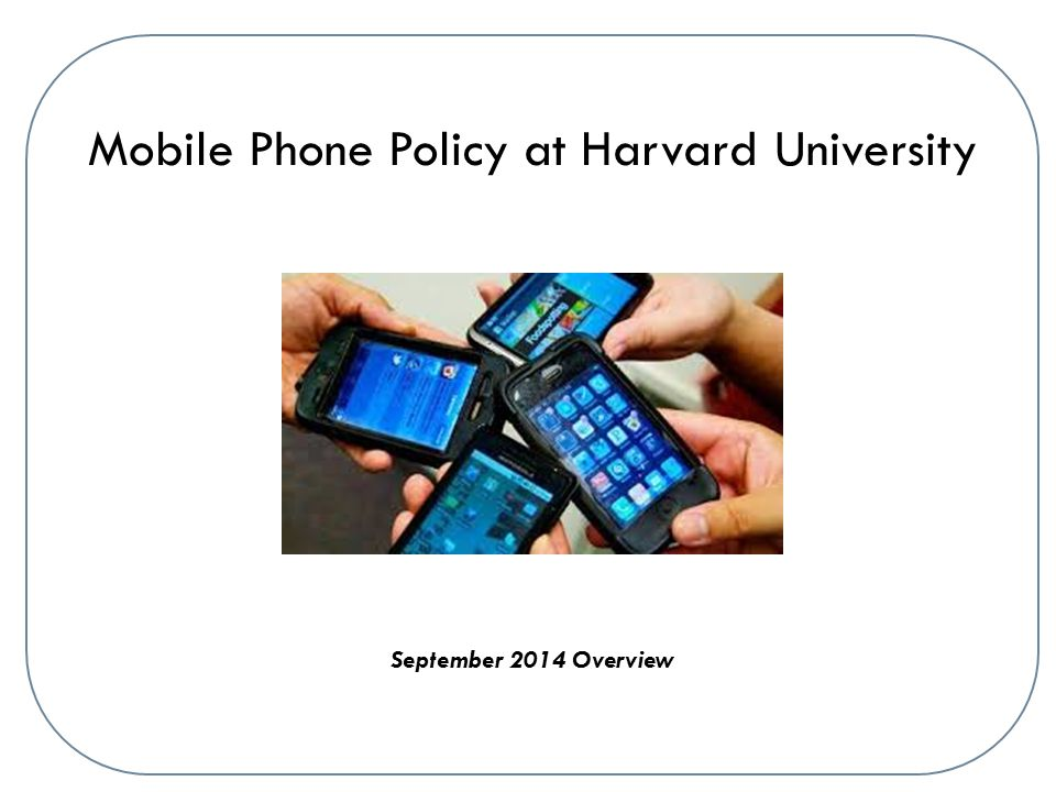 Mobile Phone Policy at Harvard University September 2014 Overview