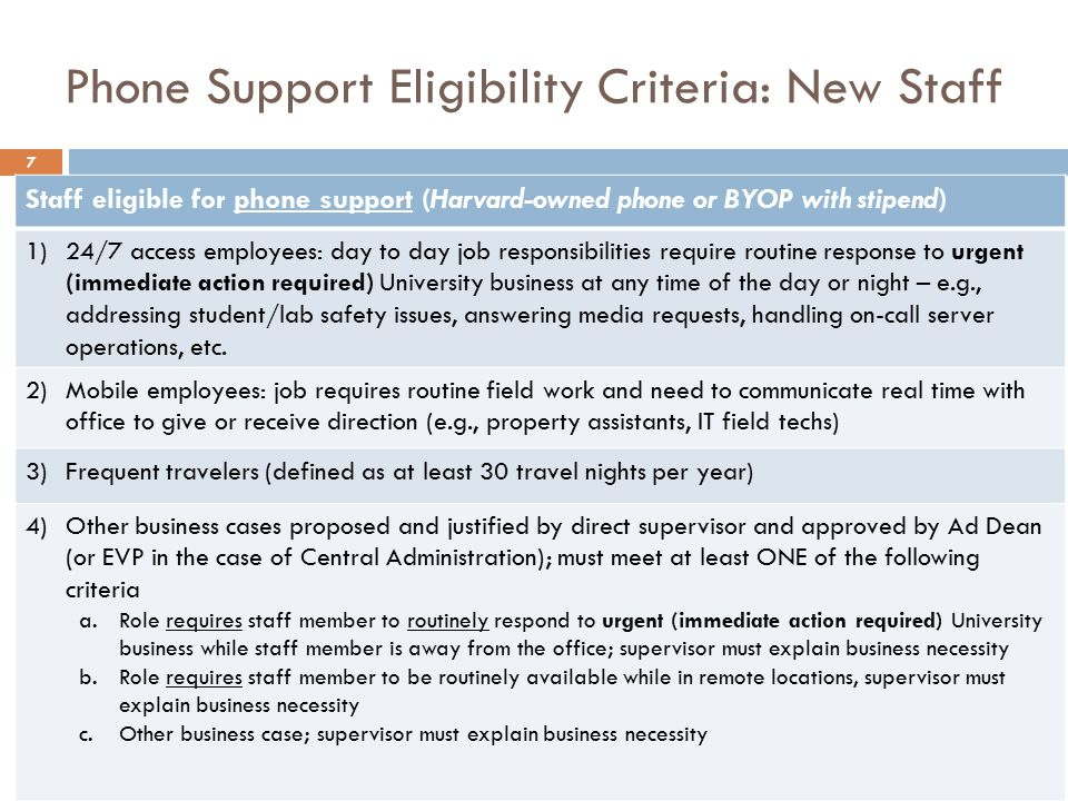 Phone Support Eligibility Criteria: New Staff 7 Staff eligible for phone support (Harvard-owned phone or BYOP with stipend) 1)24/7 access employees: day to day job responsibilities require routine response to urgent (immediate action required) University business at any time of the day or night – e.g., addressing student/lab safety issues, answering media requests, handling on-call server operations, etc.