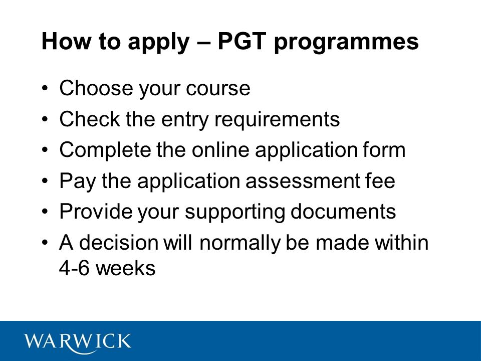 How to apply – PGR programmes Begin to develop a research idea Choose your department Find a supervisor and make contact Finalise your research proposal Complete the online application form Provide your supporting documents A decision will normally be made within 6-8 weeks
