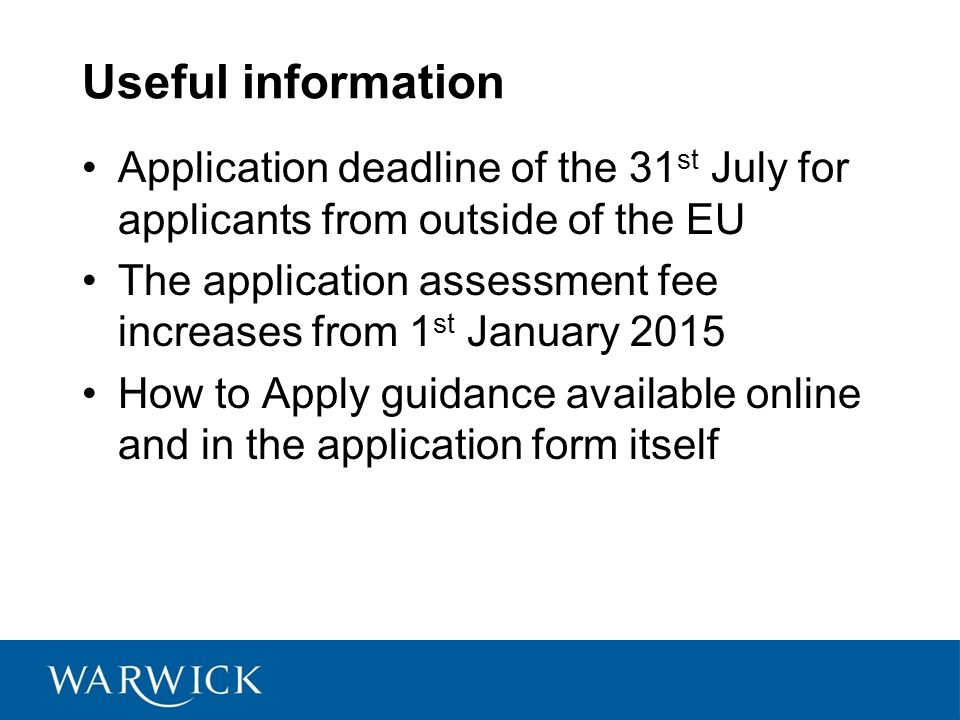 Useful information Application deadline of the 31 st July for applicants from outside of the EU The application assessment fee increases from 1 st January 2015 How to Apply guidance available online and in the application form itself