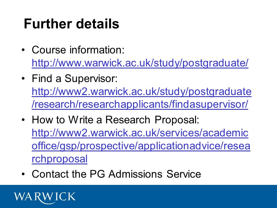 Further details Course information: http://www.warwick.ac.uk/study/postgraduate/ http://www.warwick.ac.uk/study/postgraduate/ Find a Supervisor: http://www2.warwick.ac.uk/study/postgraduate /research/researchapplicants/findasupervisor/ http://www2.warwick.ac.uk/study/postgraduate /research/researchapplicants/findasupervisor/ How to Write a Research Proposal: http://www2.warwick.ac.uk/services/academic office/gsp/prospective/applicationadvice/resea rchproposal http://www2.warwick.ac.uk/services/academic office/gsp/prospective/applicationadvice/resea rchproposal Contact the PG Admissions Service