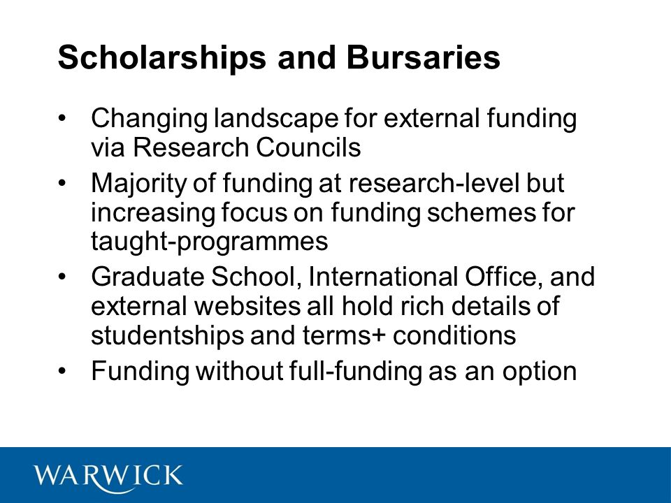 Scholarships and Bursaries Changing landscape for external funding via Research Councils Majority of funding at research-level but increasing focus on funding schemes for taught-programmes Graduate School, International Office, and external websites all hold rich details of studentships and terms+ conditions Funding without full-funding as an option