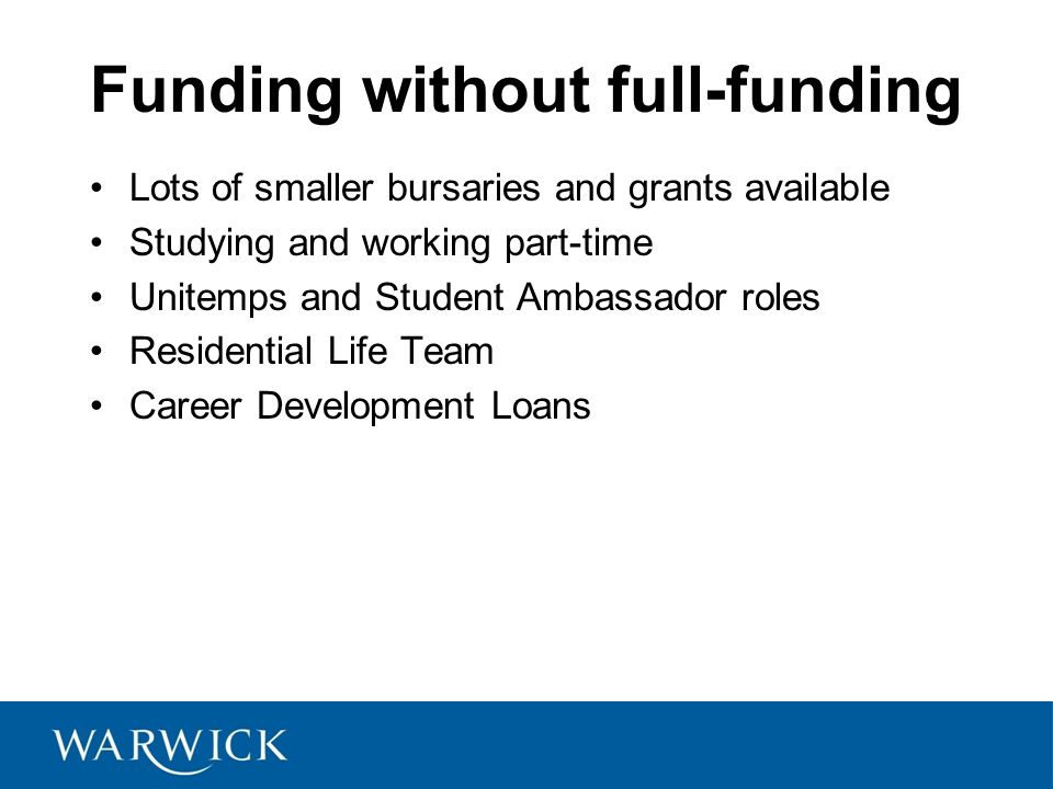 Funding without full-funding Lots of smaller bursaries and grants available Studying and working part-time Unitemps and Student Ambassador roles Residential Life Team Career Development Loans