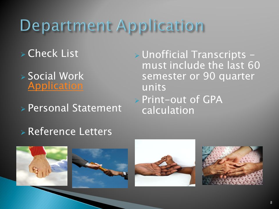  Check List  Social Work Application Application  Personal Statement  Reference Letters  Unofficial Transcripts - must include the last 60 semester or 90 quarter units  Print-out of GPA calculation 8