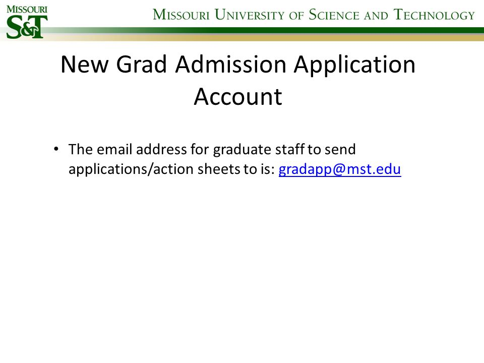 New Grad Admission Application Account The email address for graduate staff to send applications/action sheets to is: gradapp@mst.edugradapp@mst.edu