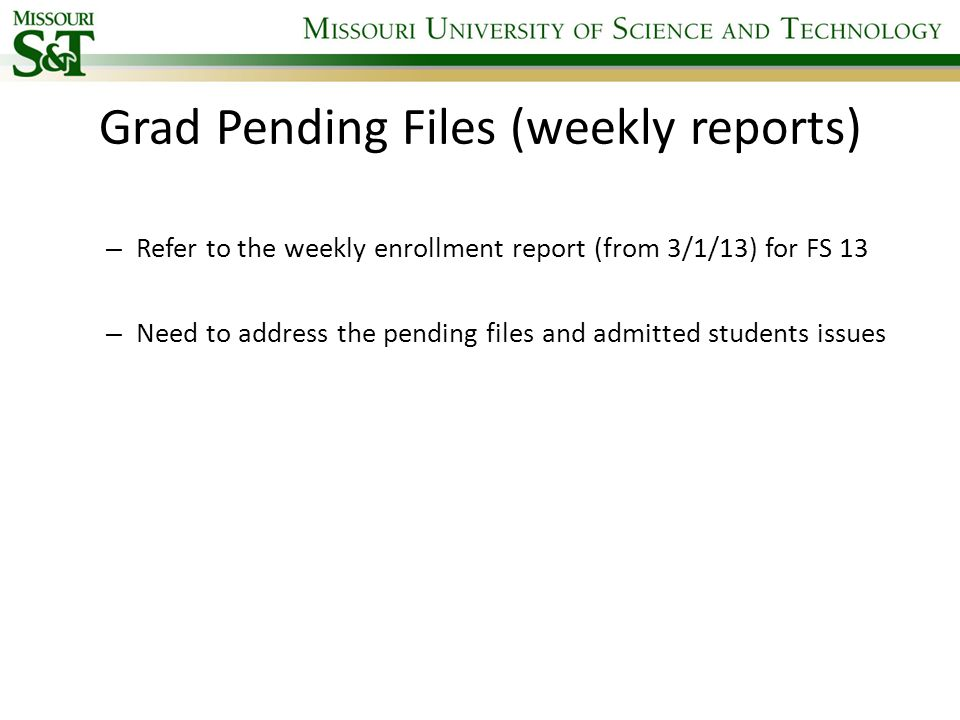 Grad Pending Files (weekly reports) – Refer to the weekly enrollment report (from 3/1/13) for FS 13 – Need to address the pending files and admitted students issues