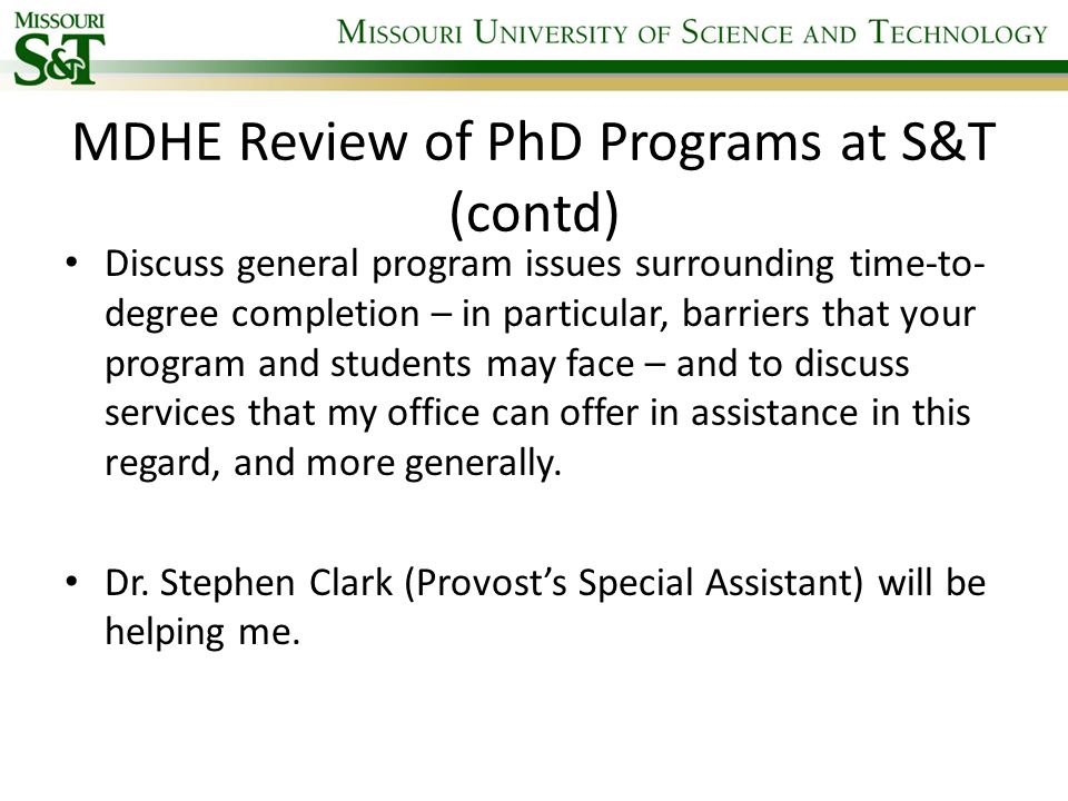 MDHE Review of PhD Programs at S&T (contd) Discuss general program issues surrounding time-to- degree completion – in particular, barriers that your program and students may face – and to discuss services that my office can offer in assistance in this regard, and more generally.