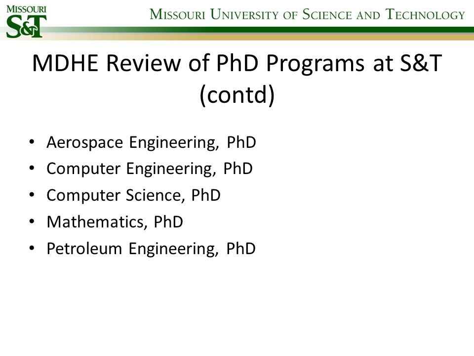 MDHE Review of PhD Programs at S&T (contd) Aerospace Engineering, PhD Computer Engineering, PhD Computer Science, PhD Mathematics, PhD Petroleum Engineering, PhD