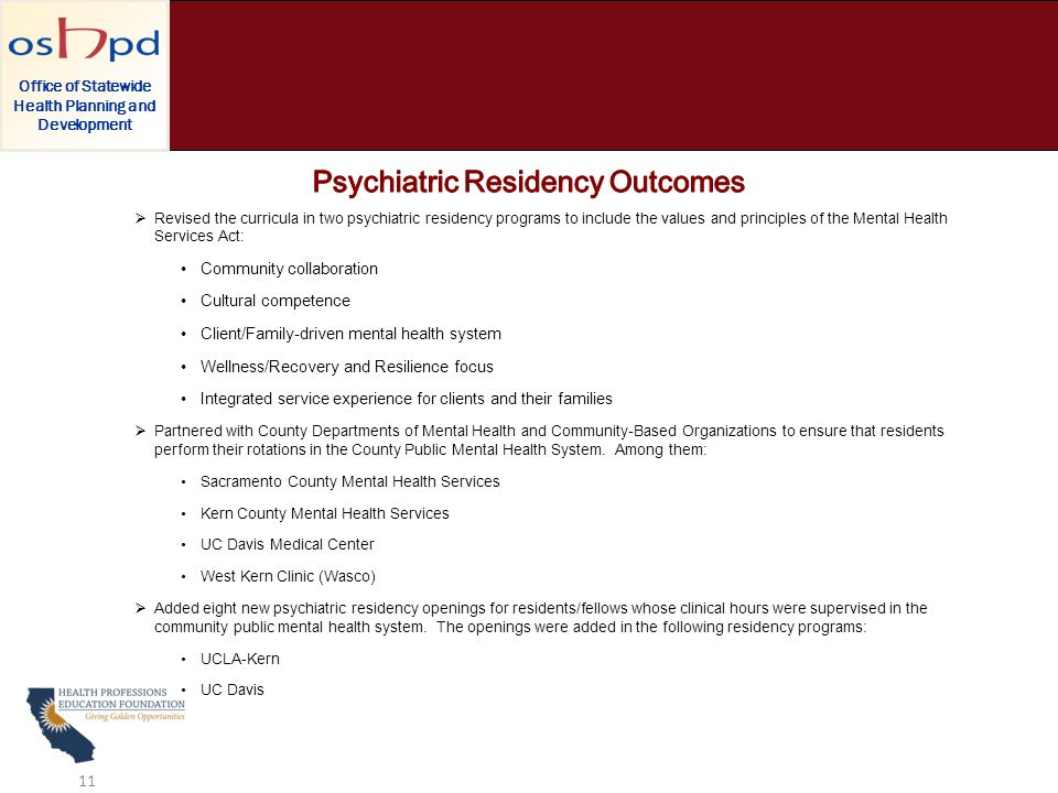  Revised the curricula in two psychiatric residency programs to include the values and principles of the Mental Health Services Act: Community collaboration Cultural competence Client/Family-driven mental health system Wellness/Recovery and Resilience focus Integrated service experience for clients and their families  Partnered with County Departments of Mental Health and Community-Based Organizations to ensure that residents perform their rotations in the County Public Mental Health System.