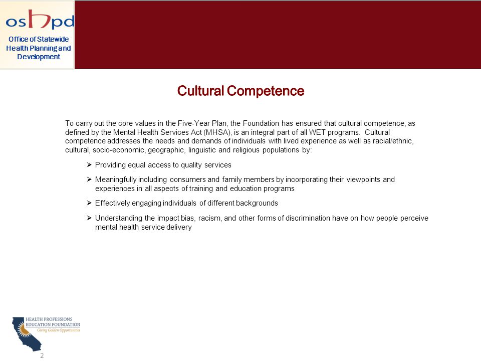 To carry out the core values in the Five-Year Plan, the Foundation has ensured that cultural competence, as defined by the Mental Health Services Act (MHSA), is an integral part of all WET programs.