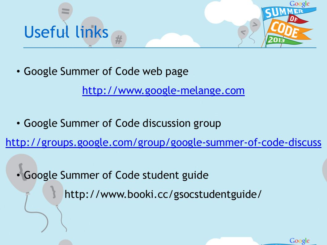 Useful links Google Summer of Code web page http://www.google-melange.com Google Summer of Code discussion group http://groups.google.com/group/google-summer-of-code-discuss Google Summer of Code student guide http://www.booki.cc/gsocstudentguide/