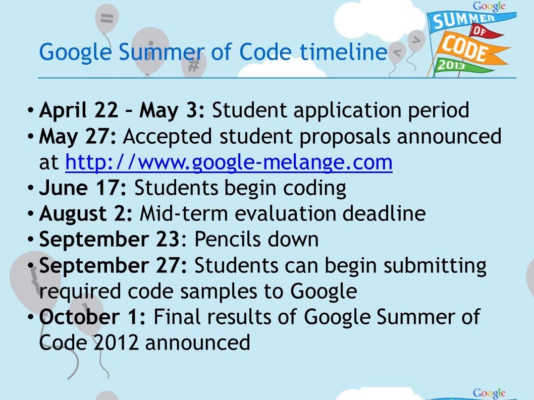 Google Summer of Code timeline April 22 – May 3: Student application period May 27: Accepted student proposals announced at http://www.google-melange.comhttp://www.google-melange.com June 17: Students begin coding August 2: Mid-term evaluation deadline September 23: Pencils down September 27: Students can begin submitting required code samples to Google October 1: Final results of Google Summer of Code 2012 announced