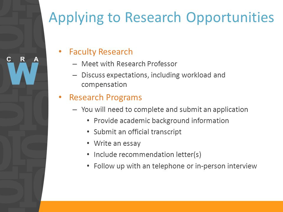 Applying to Research Opportunities Faculty Research – Meet with Research Professor – Discuss expectations, including workload and compensation Research Programs – You will need to complete and submit an application Provide academic background information Submit an official transcript Write an essay Include recommendation letter(s) Follow up with an telephone or in-person interview