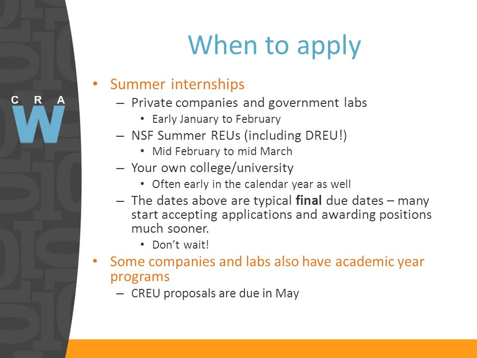 When to apply Summer internships – Private companies and government labs Early January to February – NSF Summer REUs (including DREU!) Mid February to mid March – Your own college/university Often early in the calendar year as well – The dates above are typical final due dates – many start accepting applications and awarding positions much sooner.
