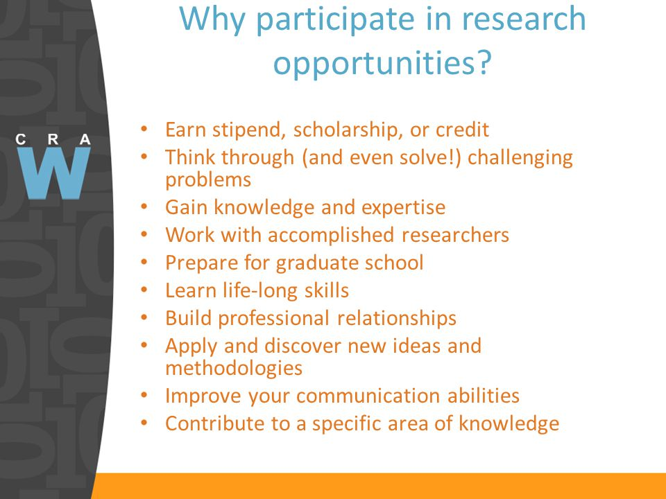 Earn stipend, scholarship, or credit Think through (and even solve!) challenging problems Gain knowledge and expertise Work with accomplished researchers Prepare for graduate school Learn life-long skills Build professional relationships Apply and discover new ideas and methodologies Improve your communication abilities Contribute to a specific area of knowledge