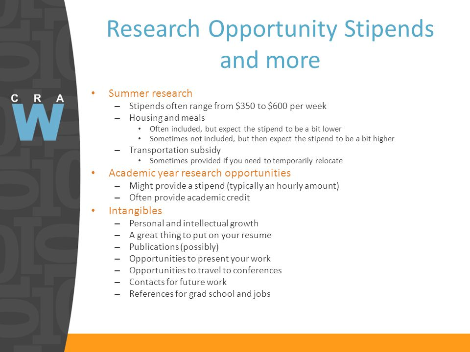Research Opportunity Stipends and more Summer research – Stipends often range from $350 to $600 per week – Housing and meals Often included, but expect the stipend to be a bit lower Sometimes not included, but then expect the stipend to be a bit higher – Transportation subsidy Sometimes provided if you need to temporarily relocate Academic year research opportunities – Might provide a stipend (typically an hourly amount) – Often provide academic credit Intangibles – Personal and intellectual growth – A great thing to put on your resume – Publications (possibly) – Opportunities to present your work – Opportunities to travel to conferences – Contacts for future work – References for grad school and jobs