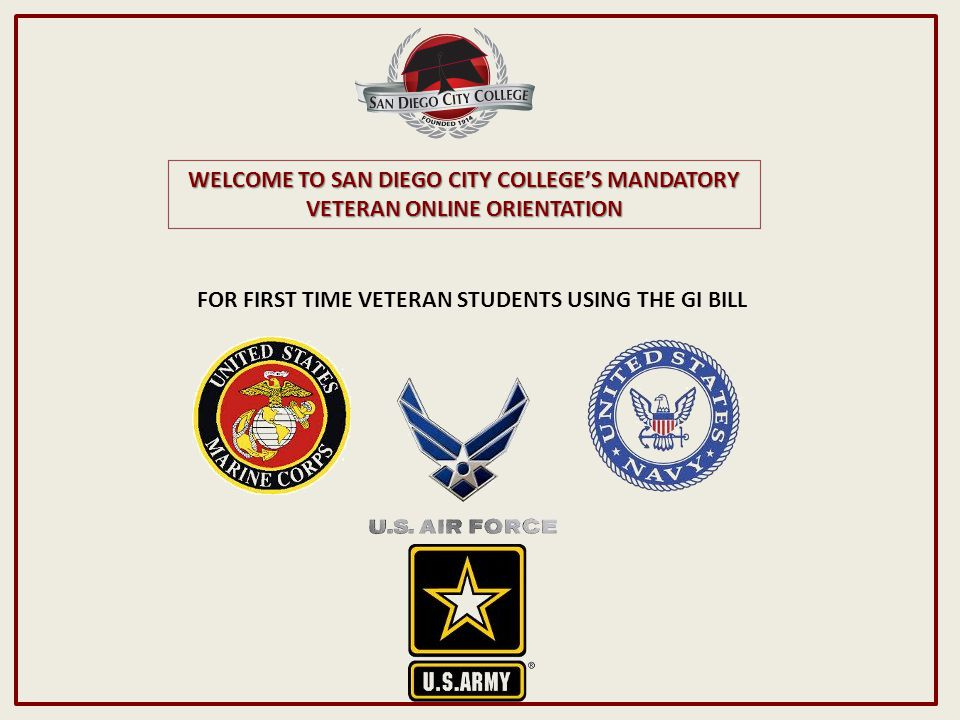 WELCOME TO SAN DIEGO CITY COLLEGE'S MANDATORY VETERAN ONLINE ORIENTATION FOR FIRST TIME VETERAN STUDENTS USING THE GI BILL