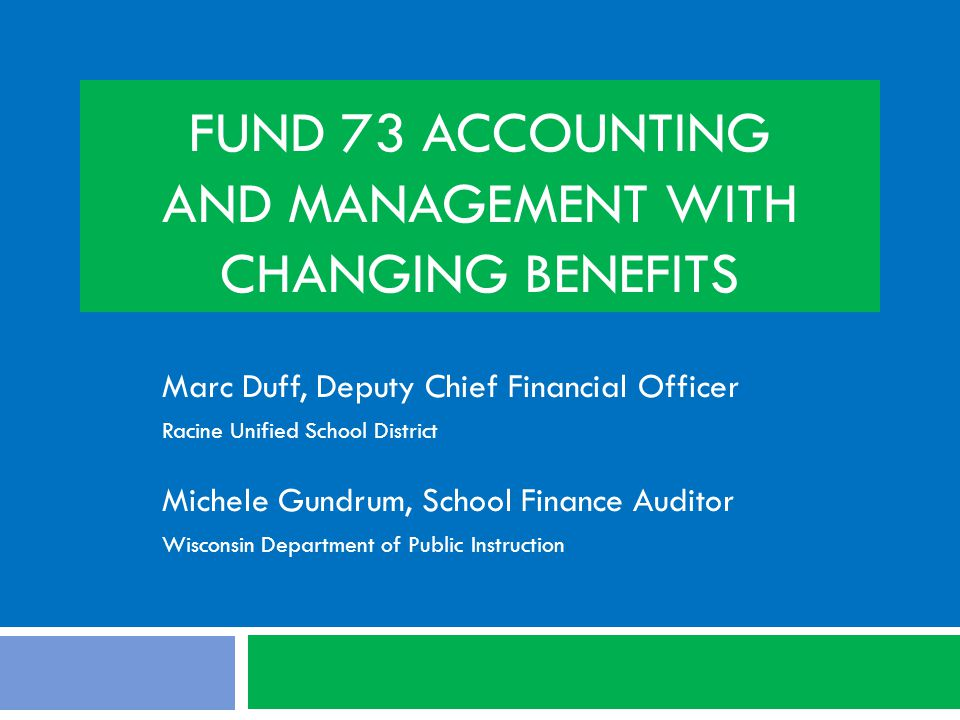 FUND 73 ACCOUNTING AND MANAGEMENT WITH CHANGING BENEFITS Marc Duff, Deputy Chief Financial Officer Racine Unified School District Michele Gundrum, School Finance Auditor Wisconsin Department of Public Instruction