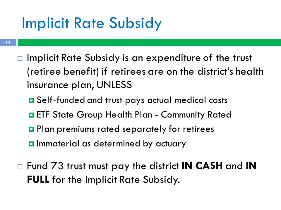 Implicit Rate Subsidy  Implicit Rate Subsidy is an expenditure of the trust (retiree benefit) if retirees are on the district's health insurance plan, UNLESS  Self-funded and trust pays actual medical costs  ETF State Group Health Plan - Community Rated  Plan premiums rated separately for retirees  Immaterial as determined by actuary  Fund 73 trust must pay the district IN CASH and IN FULL for the Implicit Rate Subsidy.